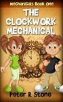 The Clockwork Mechanical (Mechanicals Book 1) - Peter R Stone