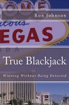 True Blackjack: Winning Without Being Detected - Ron Johnson