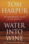 Water Into Wine: An Empowering Vision of the Gospels - Tom Harpur