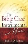 The Bible Case for Instrumental Music - Robert D. Ballard
