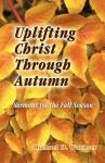 Uplifting Christ Through Autumn: Sermons for the Fall Season - Michael D. Wuchter