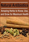 Natural Antibiotics: Amazing Herbs to Know, Use, and Grow for Maximum Health: (Herbs - Natural Remedies, Herbal Remedies) - Maria Johnson, Kevin S. Fanninghouse