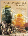 Pickles, Peaches and Chocolate: Easy, Elegant Gifts from Your Kitchen - Karen Ward
