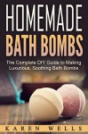 Homemade Bath Bombs: The Complete DIY Guide to Making Luxurious, Soothing Bath Bombs (Homemade Beauty Products, Natural Beauty) - Karen Wells