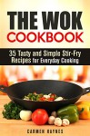 The Wok Cookbook: 35 Tasty and Simple Stir-Fry Recipes for Everyday Cooking (Stir-Frying Healthy Recipes) - Carmen Haynes