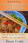 Quick & Easy Asian Vegetarian Cookbook: Over 50 recipes for stir fries, rice, noodles, and appetizers - Susan Evans