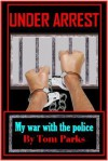 Under Arrest: My War with the Police - Tom Parks