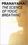 PRANAYAMA:THE SCIENCE OF YOGIC BREATHING - om