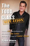 The Todd Glass Situation: A Bunch of Lies about My Personal Life and a Bunch of True Stories about My 30-Year Career in Standup Comedy - Todd Glass, Jonathan Grotenstein