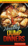 Healthy Dump Dinners: 30 Healthy Dump Dinner Recipes For Fuss Free Cooking - Ruth Valentine