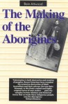 The Making Of The Aborigines - Bain Attwood