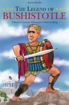 The Legend of Bushistotle : History's Greatest Philosopher-Warrior-King - Steven Hanley