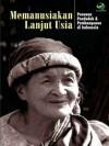 Memanusiakan Lanjut Usia: Penuaan Penduduk & Pembangunan di Indonesia - Ni Wayan Suriastini, Roem Topatimasang