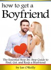 How to Get a Boyfriend: The Essential Step-by-Step Guide to Find, Get, and Keep a Boyfriend - Ian O'Reilly
