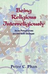 Being Religious Interreligiously: Asian Perspectives on Interfaith Dialogue - Peter C. Phan