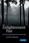 The Enlightenment Past: Reconstructing Eighteenth-Century French Thought - Daniel Brewer
