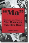 Ma the Life and Times of Ma Barker and Her Boys - John Koblas, Rick Mattix