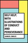 Self Help; with Illustrations of Conduct and Perseverance - Samuel Smiles