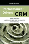 Performance Driven Crm: How to Make Your Customer Relationship Management Vision a Reality - Stanley A. Brown