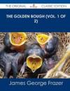 The Golden Bough (Vol. 1 of 2) - The Original Classic Edition - James George Frazer