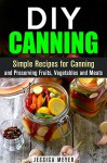 DIY Canning: Simple Recipes for Canning and Preserving Fruits, Vegetables and Meats (Sustainable Lifestyle) - Jessica Meyer