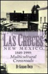 Las Cruces, New Mexico 1849-1999: A Multicultural Crossroads - Gordon Owen