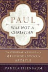 Paul Was Not a Christian: The Original Message of a Misunderstood Apostle - Pamela Eisenbaum
