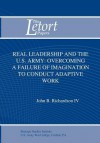 Real Leadership and the U.S. Army: Overcoming a Failure of Imagination to Conduct Adaptive Work - John B. Richardson, Strategic Studies Institute, Douglas C. Lovelace Jr.