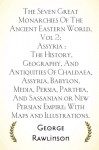 The Seven Great Monarchies Of The Ancient Eastern World, Vol 2: Assyria : The History, Geography, And Antiquities Of Chaldaea, Assyria, Babylon, ... Persian Empire; With Maps and Illustrations. - George Rawlinson