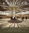 Kashgar: Oasis City on China's Old Silk Road - George Michell, Marika Vicziany, Tsui Yeshu, John Gollings