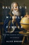 Galileo's Middle Finger: Heretics, Activists, and the Search for Justice in Science - Alice Domurat Dreger