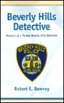 Beverly Hills Detective: Memoirs Of A Former Beverly Hills Detective - Robert E. Downey