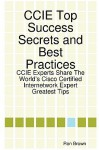 CCIE Top Success Secrets and Best Practices: CCIE Experts Share the World's Cisco Certified Internetwork Expert Greatest Tips - Ron Brown