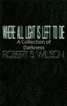 Where All Light is Left to Die - Robert S. Wilson