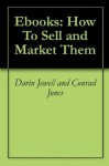 Ebooks: How To Sell and Market Them - Darin Jewell, Conrad Jones