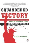Squandered Victory: The American Occupation and the Bungled Effort to Bring Democracy to Iraq - Larry Jay Diamond