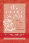 The Courage to Trust: A Guide to Building Deep and Lasting Relationships - Cynthia Lynn Wall, Sue Patton Thoele