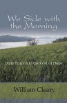 We Side with the Morning: Daily Prayers to the God of Hope - William Cleary