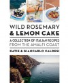 Wild Rosemary and Lemon Cake: A Collection of Italian Recipes from the Amalfi Coast - Katie Caldesi, Giancarlo Caldesi