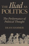 The Iliad as Politics: The Performance of Political Thought - Dean Hammer