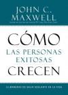 Cómo las Personas Exitosas Crecen: 15 Maneras de Salir Adelante en la Vida - John C. Maxwell