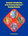 Energetic Introduction to the Practical Mastery(tm) Healing Modality - William M. Austin III