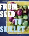 From Seed to Skillet: A Guide to Growing, Tending, Harvesting, and Cooking Up Fresh, Healthy Food to Share with People You Love - Susan Heeger, Jimmy Williams, Eric Staudenmaier