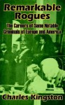 Remarkable Rogues: The Career of Some Notable Criminals of Europe and America - Charles Kingston