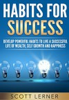 Habit: Habits For Success - Develop Powerful Habits To Live A Successful Life Of Wealth, Self Growth and Happiness (Health, Wealth, Self help, Success, Mindset) - Scott Lerner
