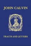 Tracts and Letters: Volume 1: Tracts, Part I - John Calvin