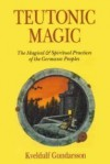 Teutonic Magic: The Magical & Spiritual Practices of the Germanic Peoples (Llewellyn's Teutonic Magick Series) - Kveldulf Gundarsson