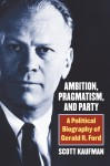 Ambition, Pragmatism, and Party: A Political Biography of Gerald R. Ford - Scott Barry Kaufman