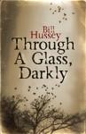 Through a Glass, Darkly - Bill Hussey