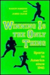 Winning Is the Only Thing: Sports in America Since 1945 - James Olson, James S. Olson